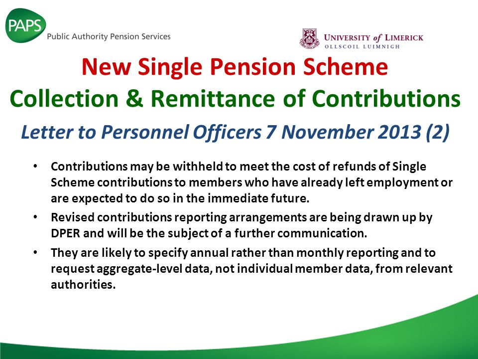 New Single Pension Scheme Collection & Remittance of Contributions Letter to Personnel Officers 7 November 2013 (2) Contributions may be withheld to meet the cost of refunds of Single Scheme contributions to members who have already left employment or are expected to do so in the immediate future.