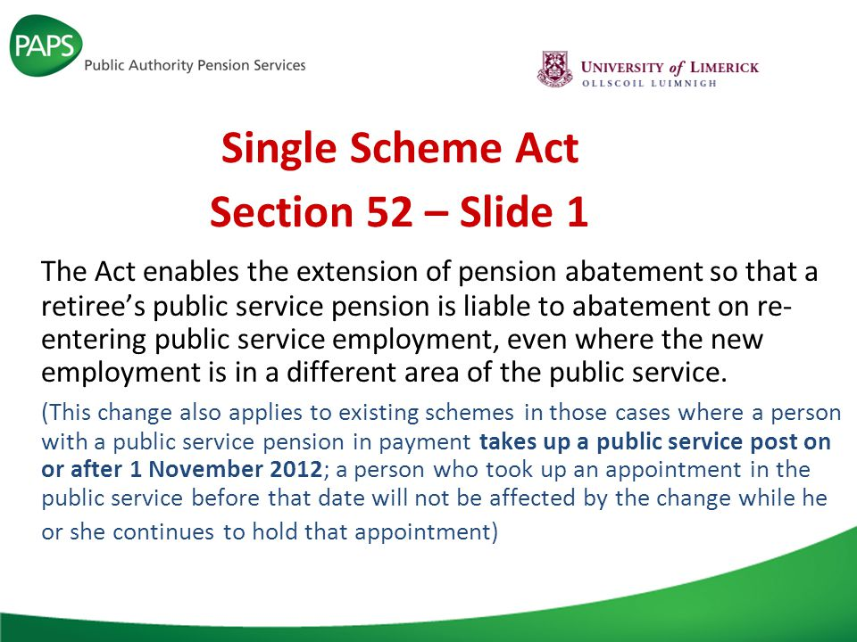 Single Scheme Act Section 52 – Slide 1 The Act enables the extension of pension abatement so that a retiree's public service pension is liable to abatement on re- entering public service employment, even where the new employment is in a different area of the public service.