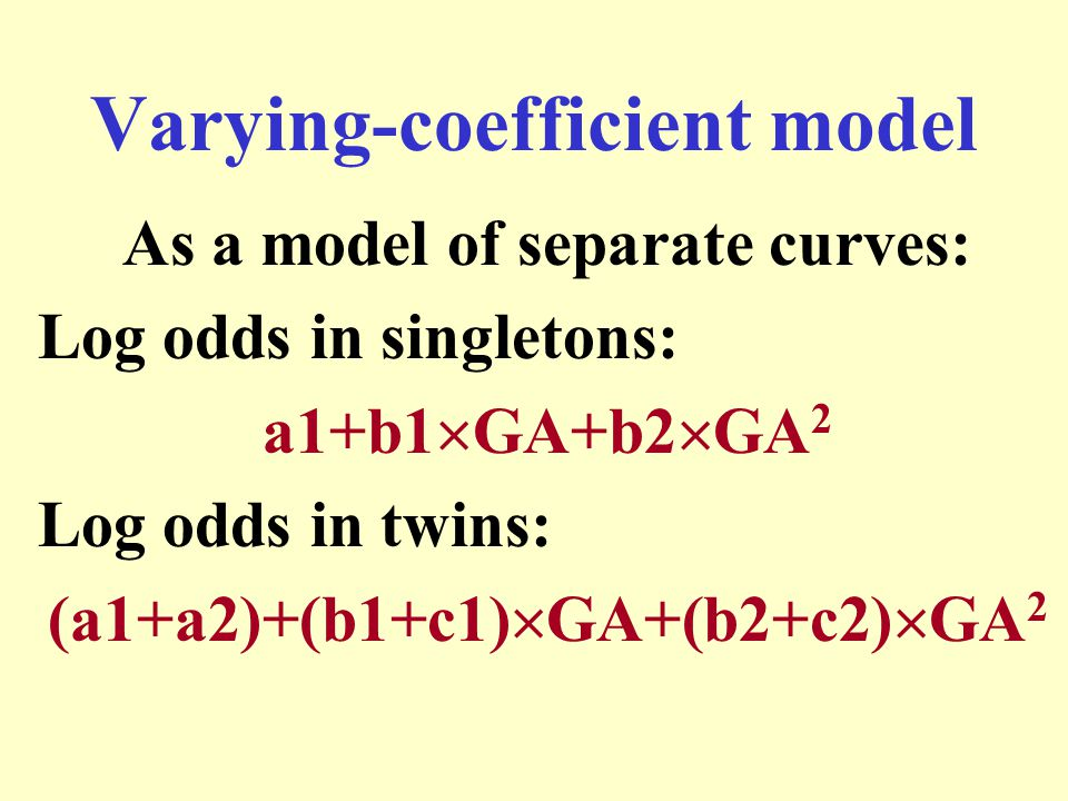 Varying-coefficient model As a model of separate curves: Log odds in singletons: a1+b1  GA+b2  GA 2 Log odds in twins: (a1+a2)+(b1+c1)  GA+(b2+c2)  GA 2
