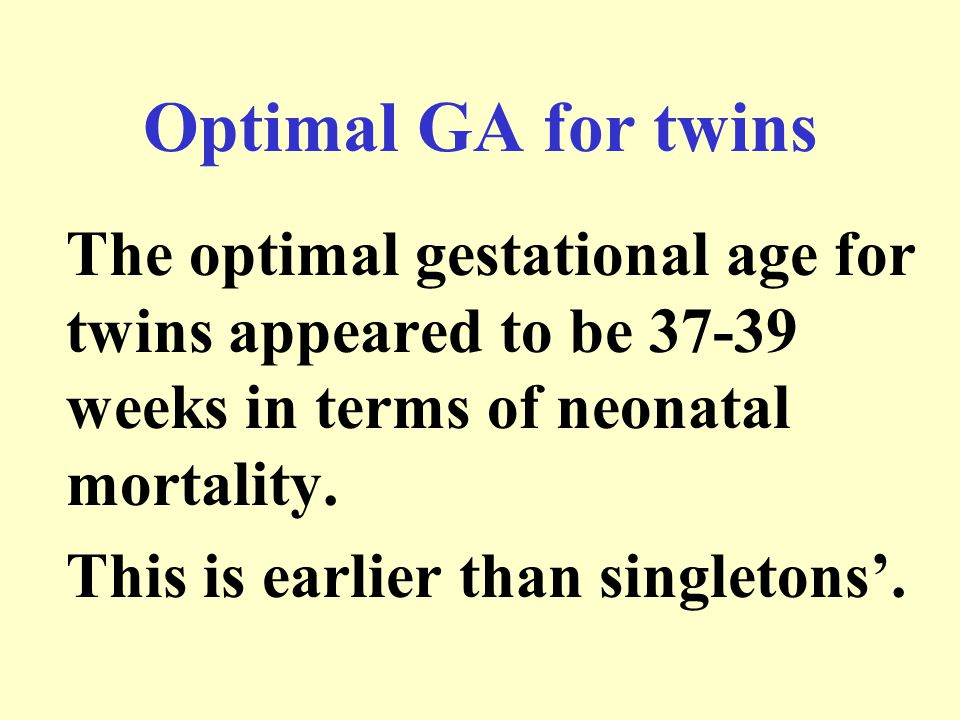 Optimal GA for twins The optimal gestational age for twins appeared to be 37-39 weeks in terms of neonatal mortality.
