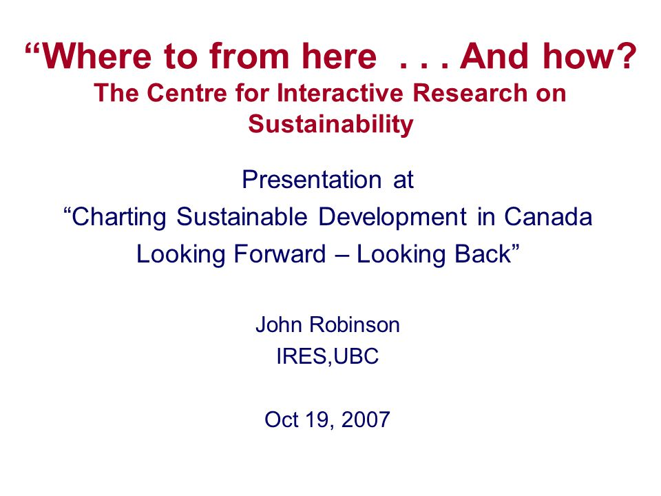 """""""Where to from here... And how? The Centre for Interactive Research on Sustainability Presentation at """"Charting Sustainable Development in Canada Look"""