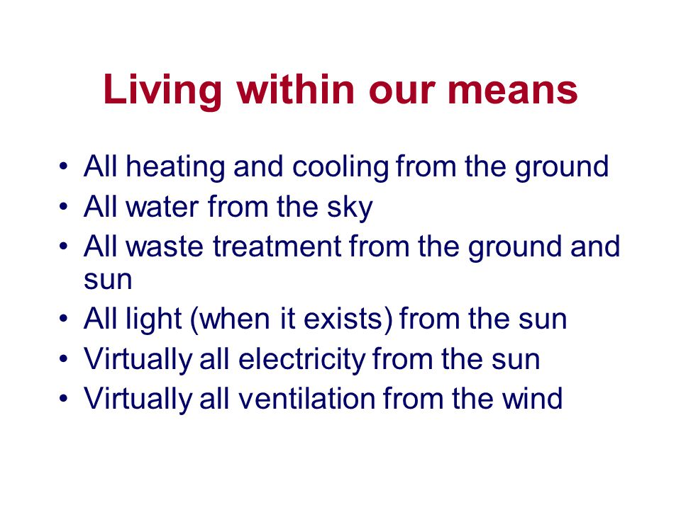 Living within our means All heating and cooling from the ground All water from the sky All waste treatment from the ground and sun All light (when it exists) from the sun Virtually all electricity from the sun Virtually all ventilation from the wind