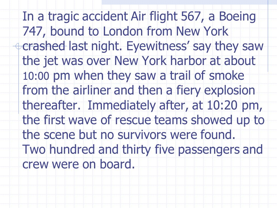 In a tragic accident Air flight 567, a Boeing 747, bound to London from New York crashed last night.