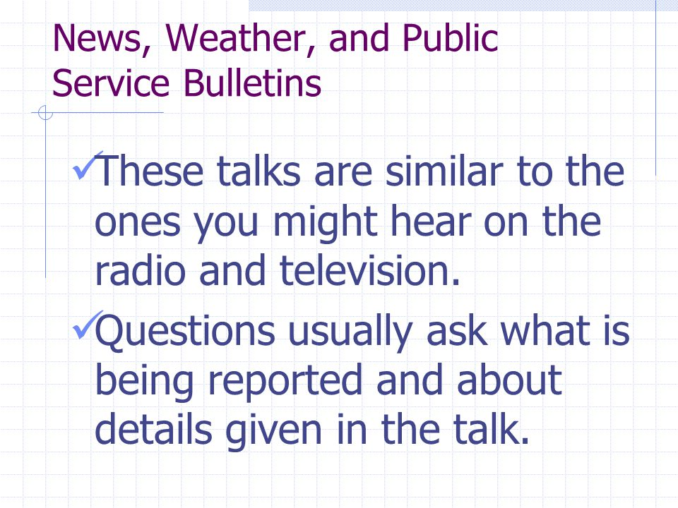 News, Weather, and Public Service Bulletins These talks are similar to the ones you might hear on the radio and television.