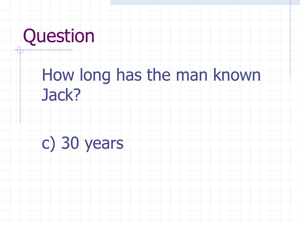 Question How long has the man known Jack c) 30 years