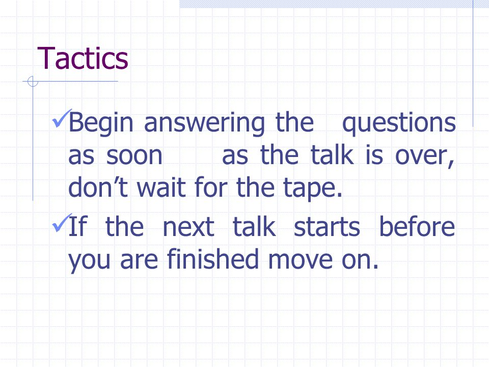 Tactics Begin answering the questions as soon as the talk is over, don't wait for the tape.