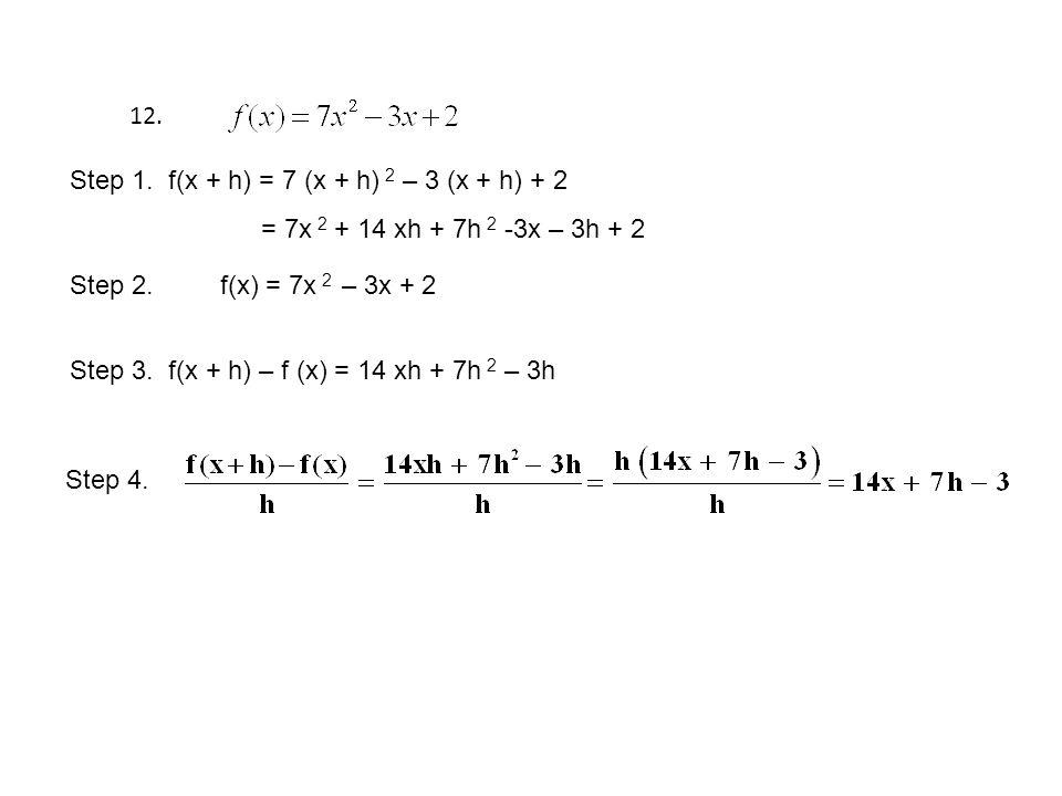 12. Step 1. f(x + h) = 7 (x + h) 2 – 3 (x + h) + 2 = 7x 2 + 14 xh + 7h 2 -3x – 3h + 2 Step 2. f(x) = 7x 2 – 3x + 2 Step 3. f(x + h) – f (x) = 14 xh +