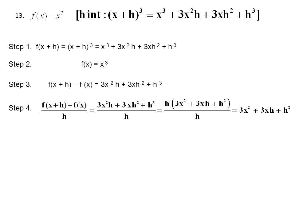 13. Step 1. f(x + h) = (x + h) 3 = x 3 + 3x 2 h + 3xh 2 + h 3 Step 2. f(x) = x 3 Step 3. f(x + h) – f (x) = 3x 2 h + 3xh 2 + h 3 Step 4.