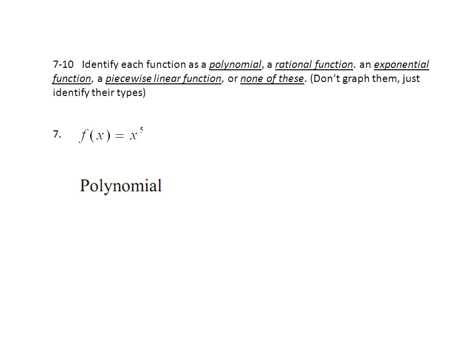 7-10 Identify each function as a polynomial, a rational function. an exponential function, a piecewise linear function, or none of these. (Don't graph