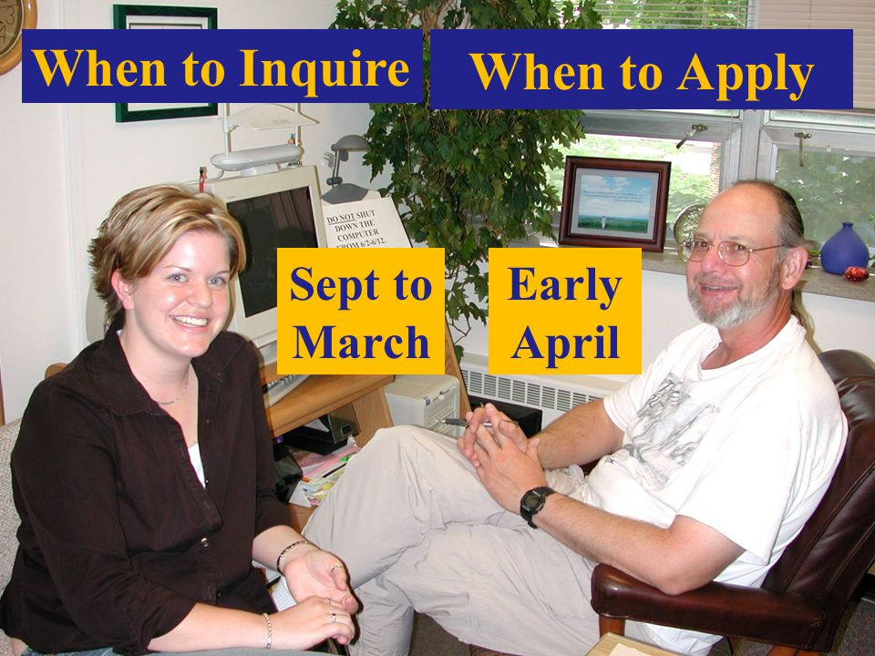 When to Apply Early April When to Inquire Sept to March