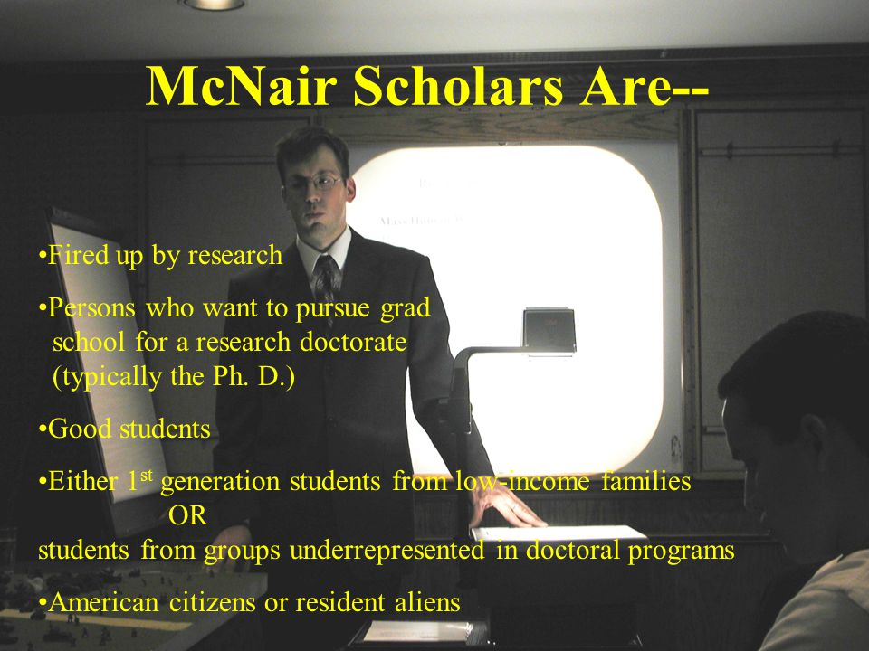 McNair Scholars Are-- Fired up by research Persons who want to pursue grad school for a research doctorate (typically the Ph.