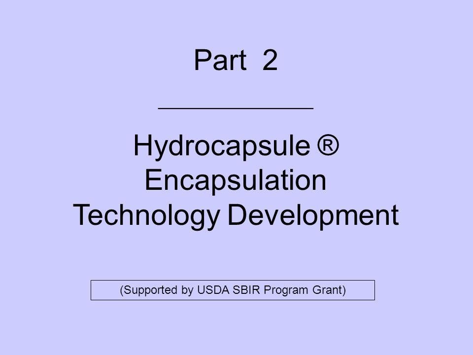 Part 2 _______________ Hydrocapsule ® Encapsulation Technology Development (Supported by USDA SBIR Program Grant)
