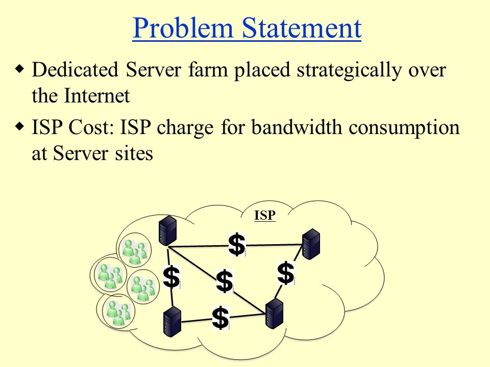 Problem Statement  Dedicated Server farm placed strategically over the Internet  ISP Cost: ISP charge for bandwidth consumption at Server sites ISP