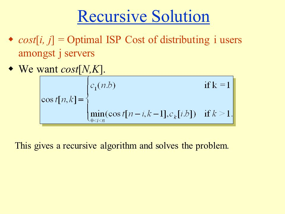 Recursive Solution  cost[i, j] = Optimal ISP Cost of distributing i users amongst j servers  We want cost[N,K].
