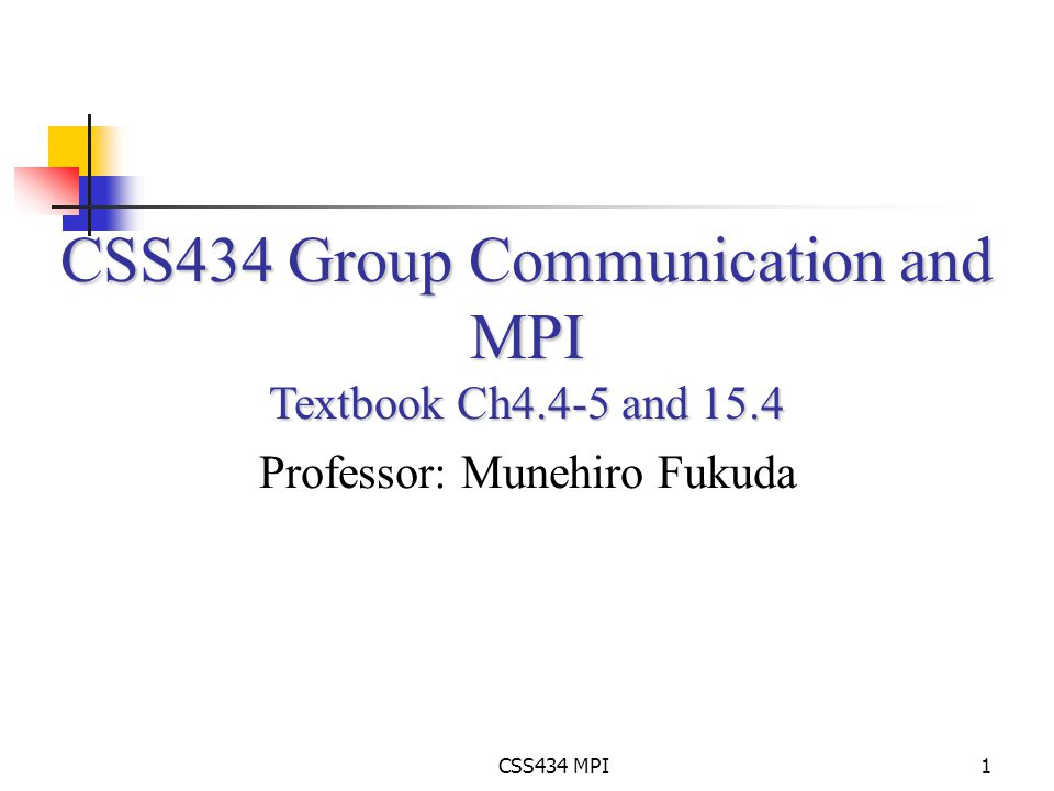 CSS434 MPI1 CSS434 Group Communication and MPI Textbook Ch4.4-5 and 15.4 Professor: Munehiro Fukuda