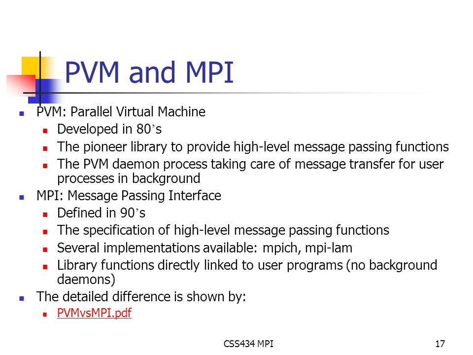 CSS434 MPI17 PVM and MPI PVM: Parallel Virtual Machine Developed in 80 ' s The pioneer library to provide high-level message passing functions The PVM daemon process taking care of message transfer for user processes in background MPI: Message Passing Interface Defined in 90 ' s The specification of high-level message passing functions Several implementations available: mpich, mpi-lam Library functions directly linked to user programs (no background daemons) The detailed difference is shown by: PVMvsMPI.pdf