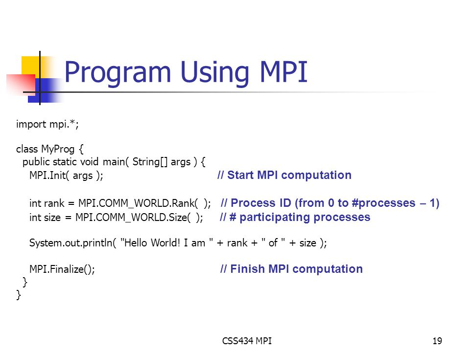 CSS434 MPI19 Program Using MPI import mpi.*; class MyProg { public static void main( String[] args ) { MPI.Init( args ); // Start MPI computation int rank = MPI.COMM_WORLD.Rank( ); // Process ID (from 0 to #processes – 1) int size = MPI.COMM_WORLD.Size( ); // # participating processes System.out.println( Hello World.