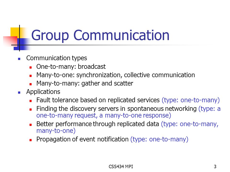 CSS434 MPI3 Group Communication Communication types One-to-many: broadcast Many-to-one: synchronization, collective communication Many-to-many: gather and scatter Applications Fault tolerance based on replicated services (type: one-to-many) Finding the discovery servers in spontaneous networking (type: a one-to-many request, a many-to-one response) Better performance through replicated data (type: one-to-many, many-to-one) Propagation of event notification (type: one-to-many)