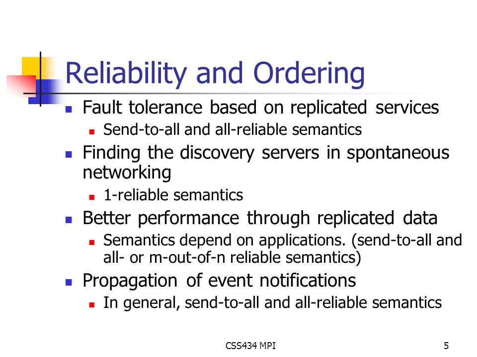 CSS434 MPI5 Reliability and Ordering Fault tolerance based on replicated services Send-to-all and all-reliable semantics Finding the discovery servers in spontaneous networking 1-reliable semantics Better performance through replicated data Semantics depend on applications.