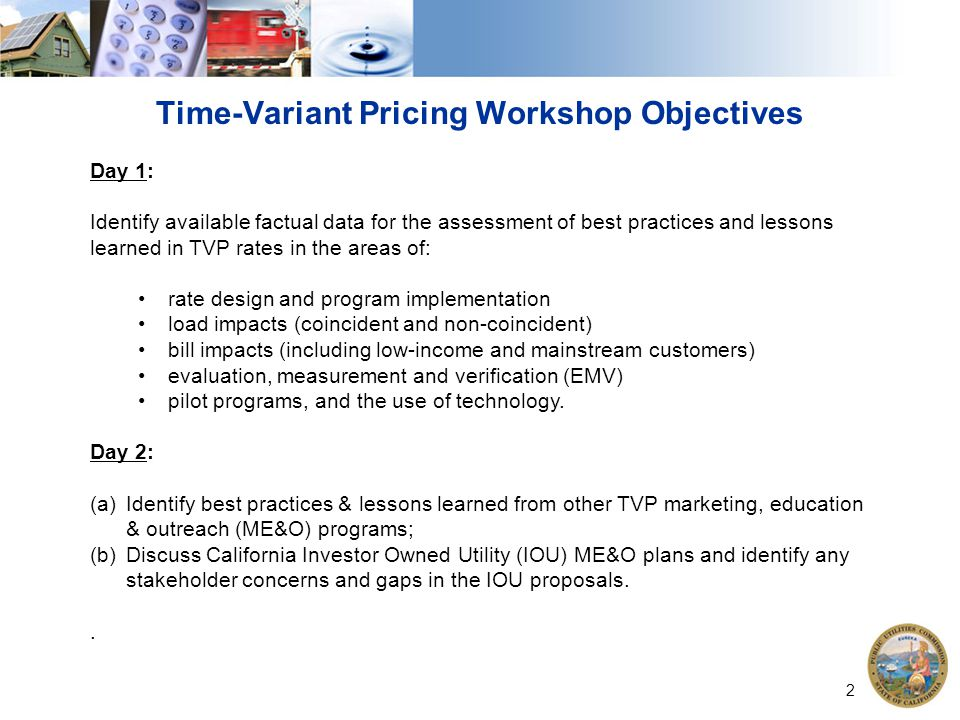 2 Time-Variant Pricing Workshop Objectives Day 1: Identify available factual data for the assessment of best practices and lessons learned in TVP rates in the areas of: rate design and program implementation load impacts (coincident and non-coincident) bill impacts (including low-income and mainstream customers) evaluation, measurement and verification (EMV) pilot programs, and the use of technology.