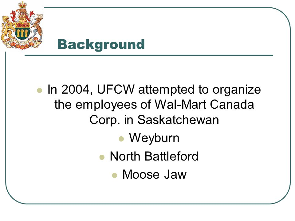 Background In 2004, UFCW attempted to organize the employees of Wal-Mart Canada Corp.