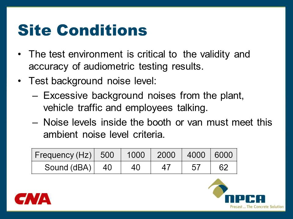 Site Conditions The test environment is critical to the validity and accuracy of audiometric testing results. Test background noise level: –Excessive
