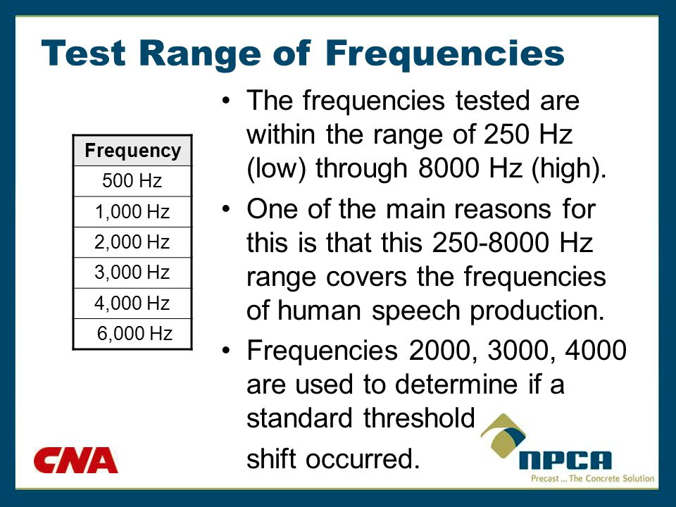 Test Range of Frequencies The frequencies tested are within the range of 250 Hz (low) through 8000 Hz (high). One of the main reasons for this is that