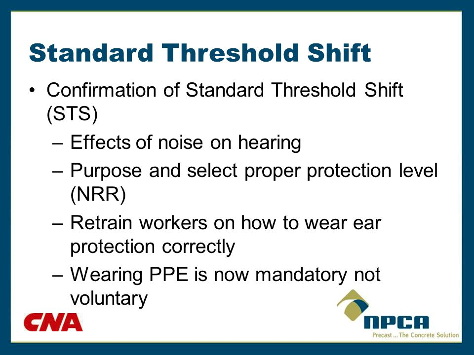 Standard Threshold Shift Confirmation of Standard Threshold Shift (STS) –Effects of noise on hearing –Purpose and select proper protection level (NRR)