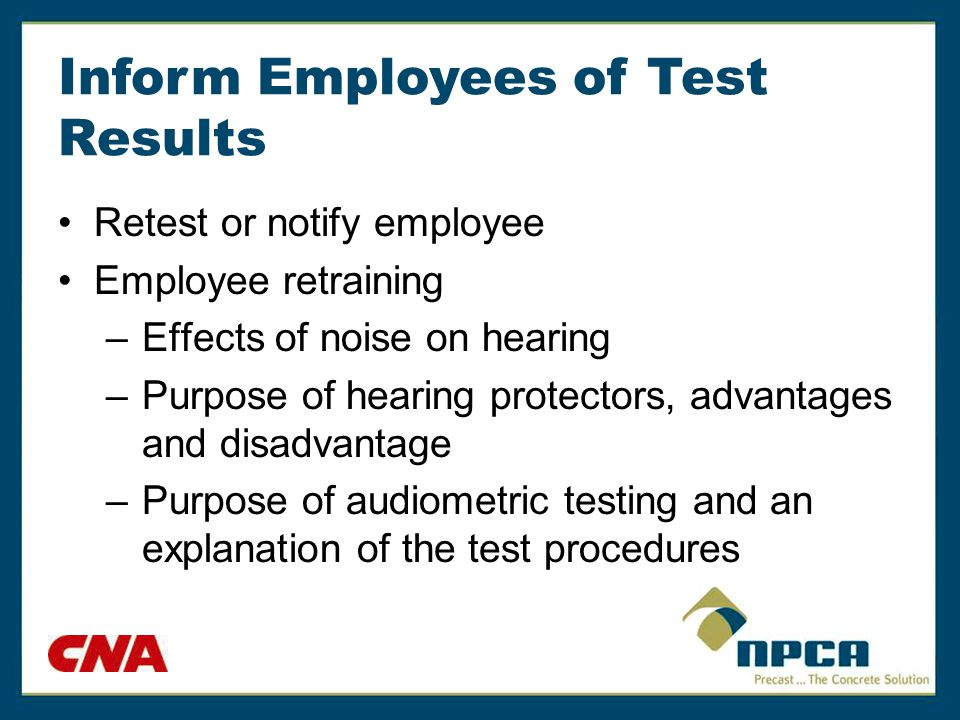 Inform Employees of Test Results Retest or notify employee Employee retraining –Effects of noise on hearing –Purpose of hearing protectors, advantages