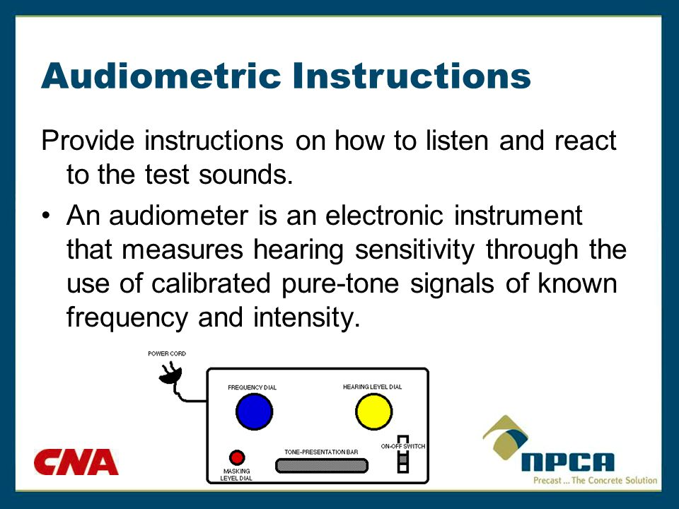 Audiometric Instructions Provide instructions on how to listen and react to the test sounds. An audiometer is an electronic instrument that measures h