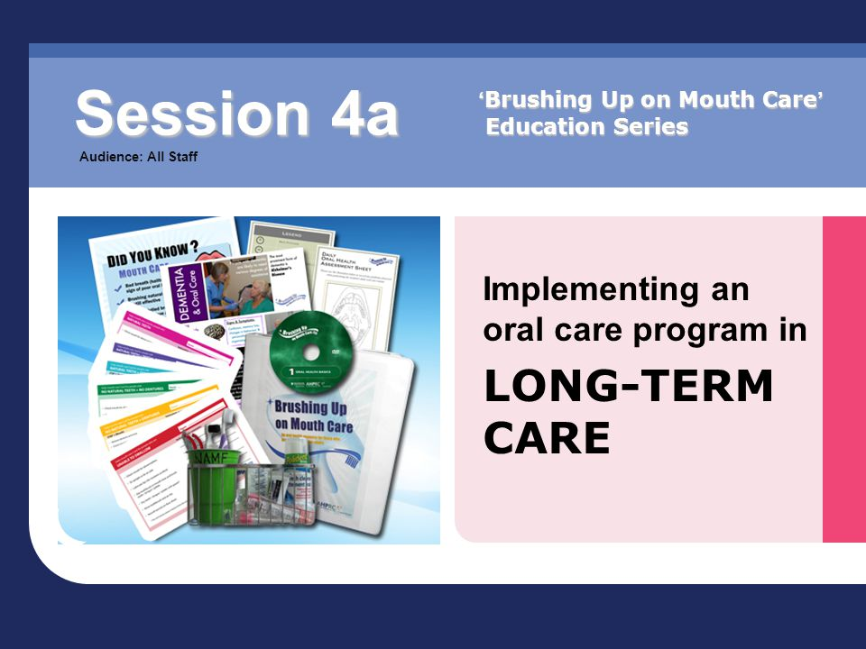 Implementing an oral care program in LONG-TERM CARE Session 4a Audience: All Staff ' Brushing Up on Mouth Care ' Education Series