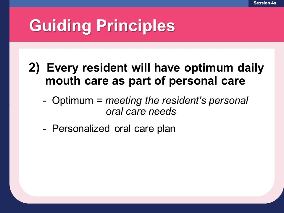 Guiding Principles Session 4a 2) Every resident will have optimum daily mouth care as part of personal care - Optimum = meeting the resident's personal oral care needs - Personalized oral care plan