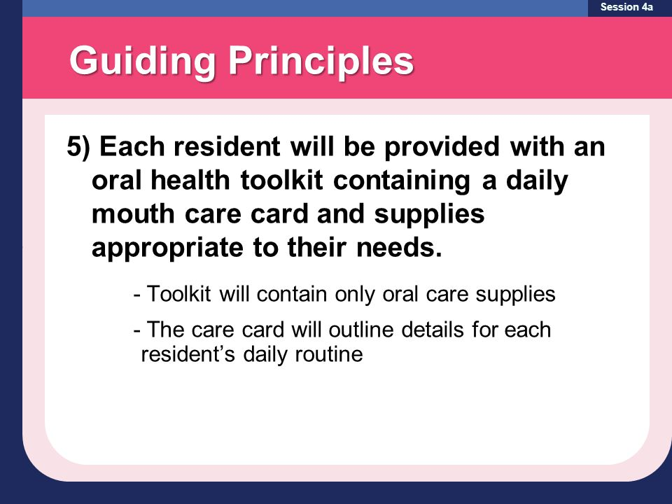 Guiding Principles Session 4a 5) Each resident will be provided with an oral health toolkit containing a daily mouth care card and supplies appropriate to their needs.