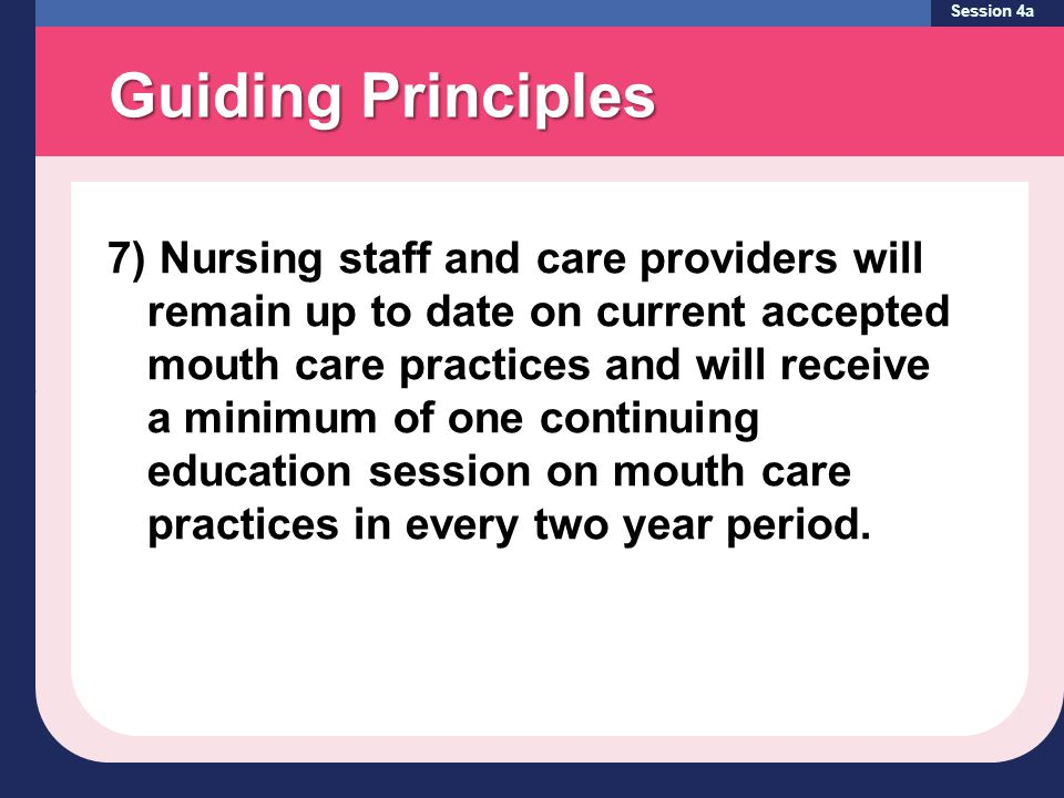 Guiding Principles Session 4a 7) Nursing staff and care providers will remain up to date on current accepted mouth care practices and will receive a minimum of one continuing education session on mouth care practices in every two year period.