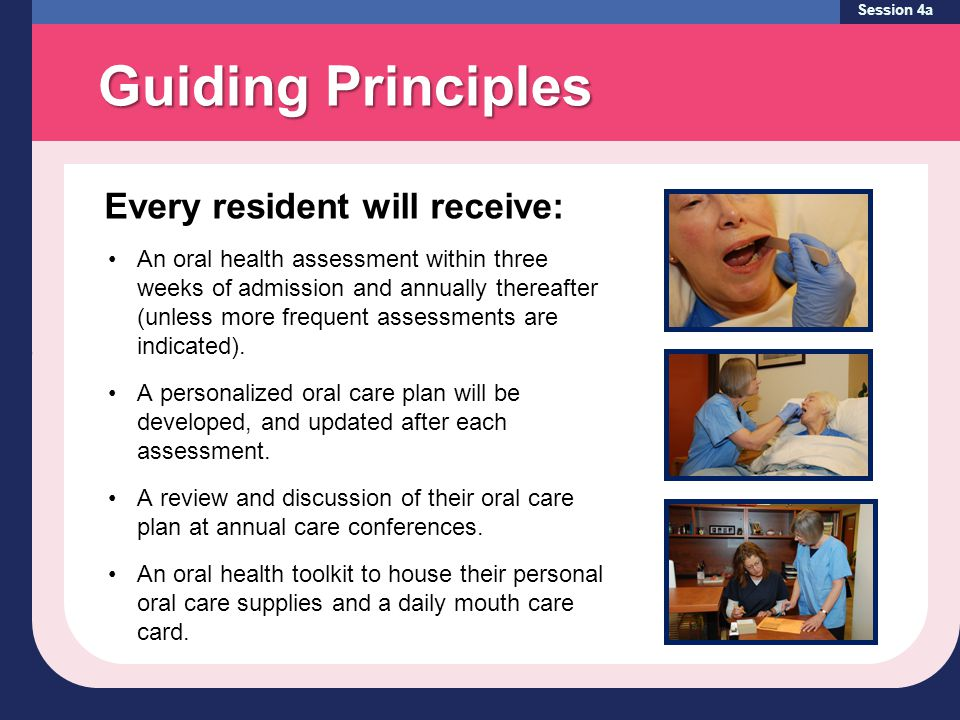 Guiding Principles Session 4a Every resident will receive: An oral health assessment within three weeks of admission and annually thereafter (unless more frequent assessments are indicated).