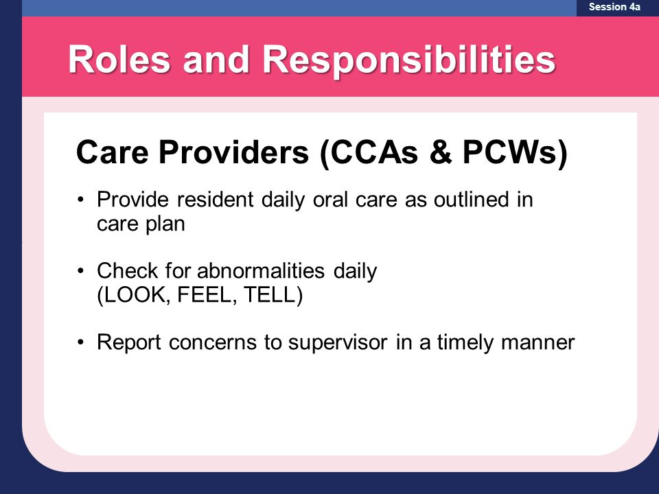Session 4a Provide resident daily oral care as outlined in care plan Check for abnormalities daily (LOOK, FEEL, TELL) Report concerns to supervisor in a timely manner Care Providers (CCAs & PCWs) Roles and Responsibilities