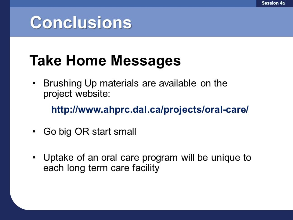 Conclusions Brushing Up materials are available on the project website: http://www.ahprc.dal.ca/projects/oral-care/ Go big OR start small Uptake of an oral care program will be unique to each long term care facility Take Home Messages Session 4a