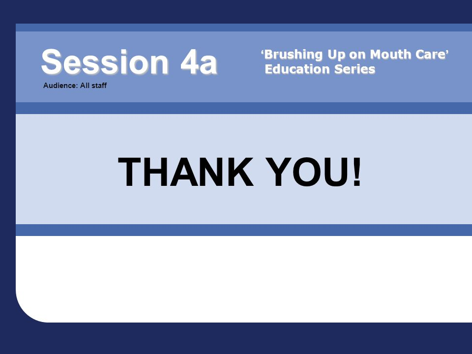 Session 4a Audience: All staff THANK YOU! ' Brushing Up on Mouth Care ' Education Series
