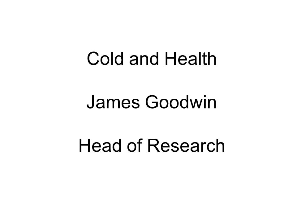 Cold and Health James Goodwin Head of Research