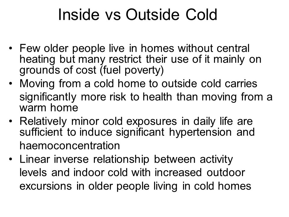 Inside vs Outside Cold Few older people live in homes without central heating but many restrict their use of it mainly on grounds of cost (fuel poverty) Moving from a cold home to outside cold carries significantly more risk to health than moving from a warm home Relatively minor cold exposures in daily life are sufficient to induce significant hypertension and haemoconcentration Linear inverse relationship between activity levels and indoor cold with increased outdoor excursions in older people living in cold homes