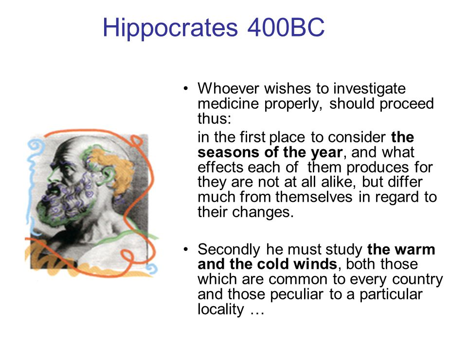 Hippocrates 400BC Whoever wishes to investigate medicine properly, should proceed thus: in the first place to consider the seasons of the year, and what effects each of them produces for they are not at all alike, but differ much from themselves in regard to their changes.