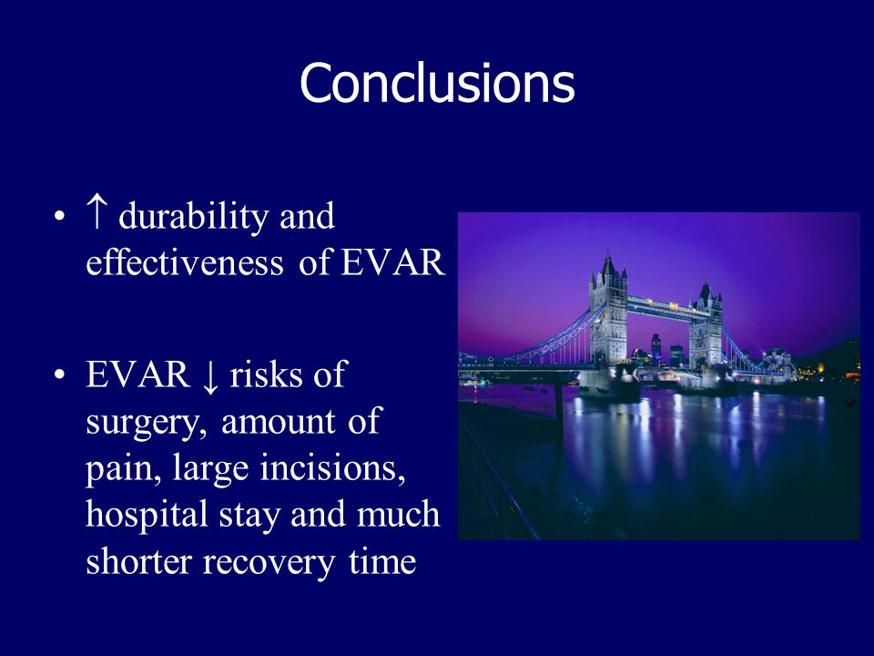 Conclusions  durability and effectiveness of EVAR EVAR ↓ risks of surgery, amount of pain, large incisions, hospital stay and much shorter recovery t