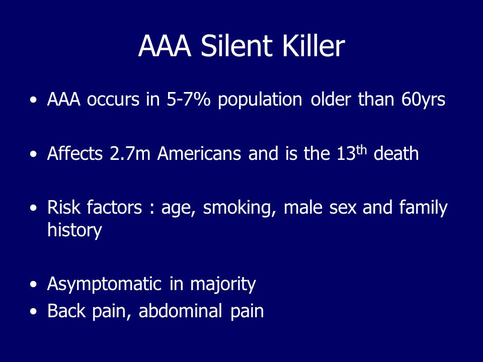 AAA Silent Killer AAA occurs in 5-7% population older than 60yrs Affects 2.7m Americans and is the 13 th death Risk factors : age, smoking, male sex and family history Asymptomatic in majority Back pain, abdominal pain