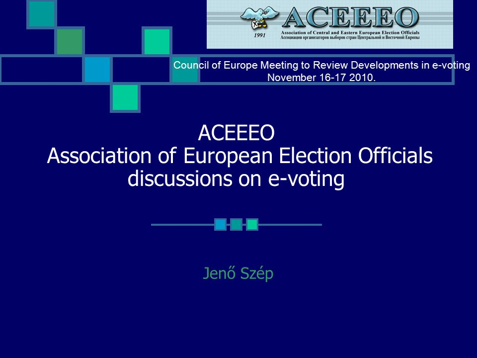 ACEEEO Association of European Election Officials discussions on e-voting Jenő Szép Council of Europe Meeting to Review Developments in e-voting November 16-17 2010.