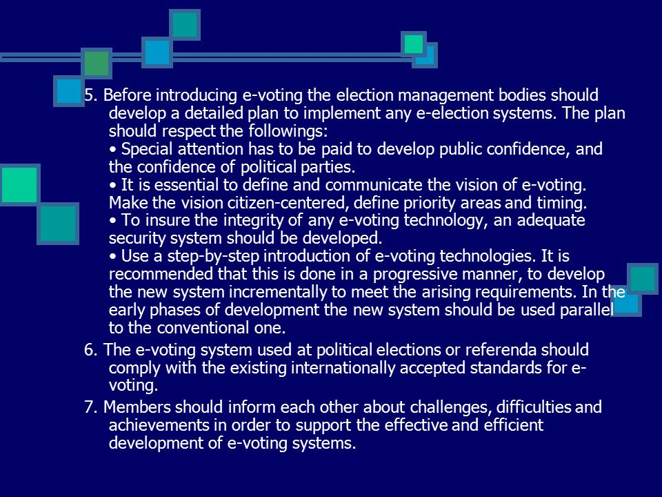 5. Before introducing e-voting the election management bodies should develop a detailed plan to implement any e-election systems. The plan should resp