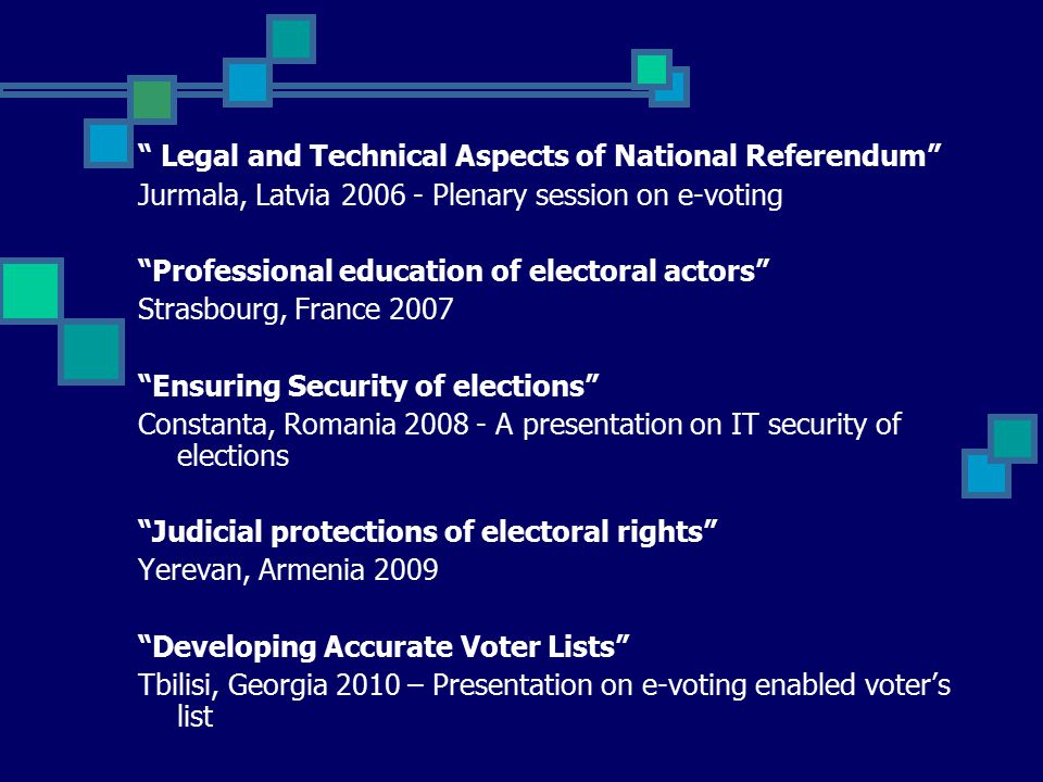 Legal and Technical Aspects of National Referendum Jurmala, Latvia 2006 - Plenary session on e-voting Professional education of electoral actors Strasbourg, France 2007 Ensuring Security of elections Constanta, Romania 2008 - A presentation on IT security of elections Judicial protections of electoral rights Yerevan, Armenia 2009 Developing Accurate Voter Lists Tbilisi, Georgia 2010 – Presentation on e-voting enabled voter's list