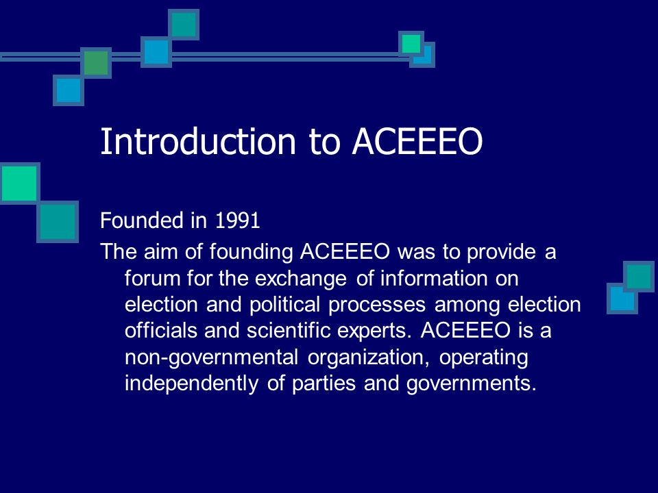 Introduction to ACEEEO Founded in 1991 The aim of founding ACEEEO was to provide a forum for the exchange of information on election and political processes among election officials and scientific experts.
