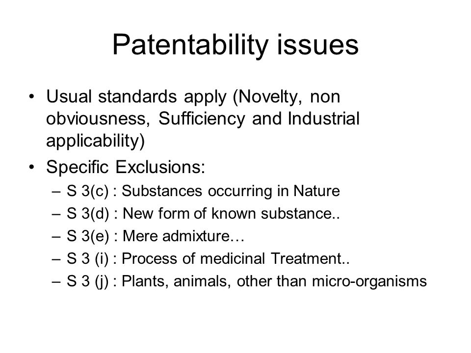 Patentability issues Usual standards apply (Novelty, non obviousness, Sufficiency and Industrial applicability) Specific Exclusions: –S 3(c) : Substan