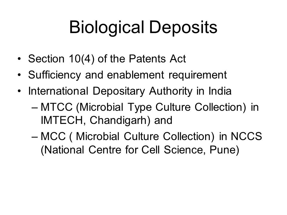Biological Deposits Section 10(4) of the Patents Act Sufficiency and enablement requirement International Depositary Authority in India –MTCC (Microbial Type Culture Collection) in IMTECH, Chandigarh) and –MCC ( Microbial Culture Collection) in NCCS (National Centre for Cell Science, Pune)