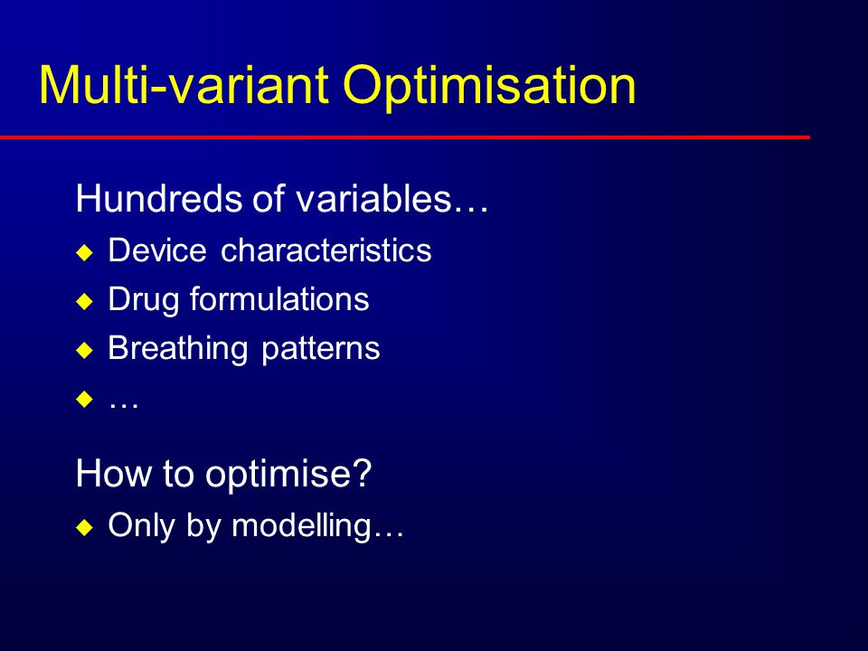 Multi-variant Optimisation Hundreds of variables…  Device characteristics  Drug formulations  Breathing patterns  … How to optimise?  Only by mod